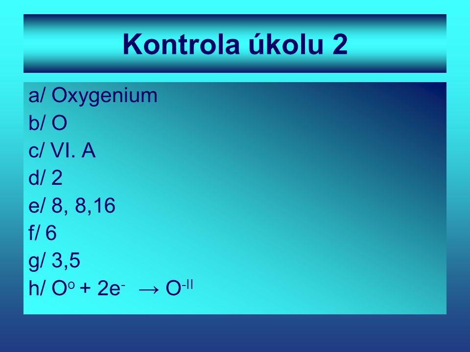 Kontrola úkolu 2 a/ Oxygenium b/ O c/ VI. A d/ 2 e/ 8, 8,16 f/ 6 g/ 3,5 h/ O o + 2e - → O -II