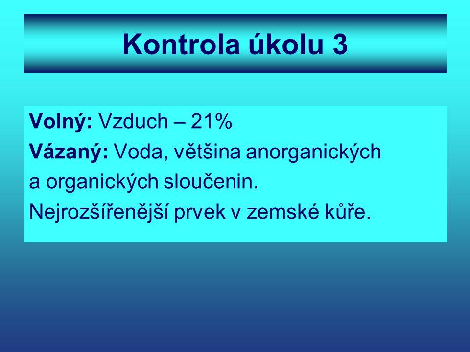 Kontrola úkolu 3 Volný: Vzduch – 21% Vázaný: Voda, většina anorganických a organických sloučenin. Nejrozšířenější prvek v zemské kůře.