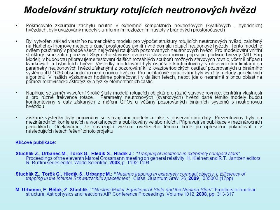 Modelování struktury rotujících neutronových hvězd Pokračovalo zkoumání záchytu neutrin v extrémně kompaktních neutronových (kvarkových, hybridních) hvězdách, byly uvažovány modely s uniformním rozložením hustoty v bránových prostoročasech Byl vytvořen základ vlastního numerického modelu pro výpočet struktury rotujících neutronových hvězd, založený na Hartleho-Thornove metrice určující prostoročas uvnitř i vně pomalu rotující neutronové hvězdy.