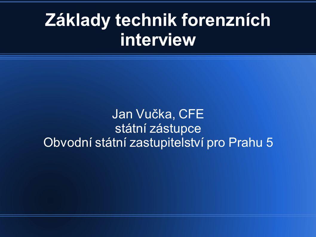 Základy technik forenzních interview Jan Vučka, CFE státní zástupce Obvodní státní zastupitelství pro Prahu 5