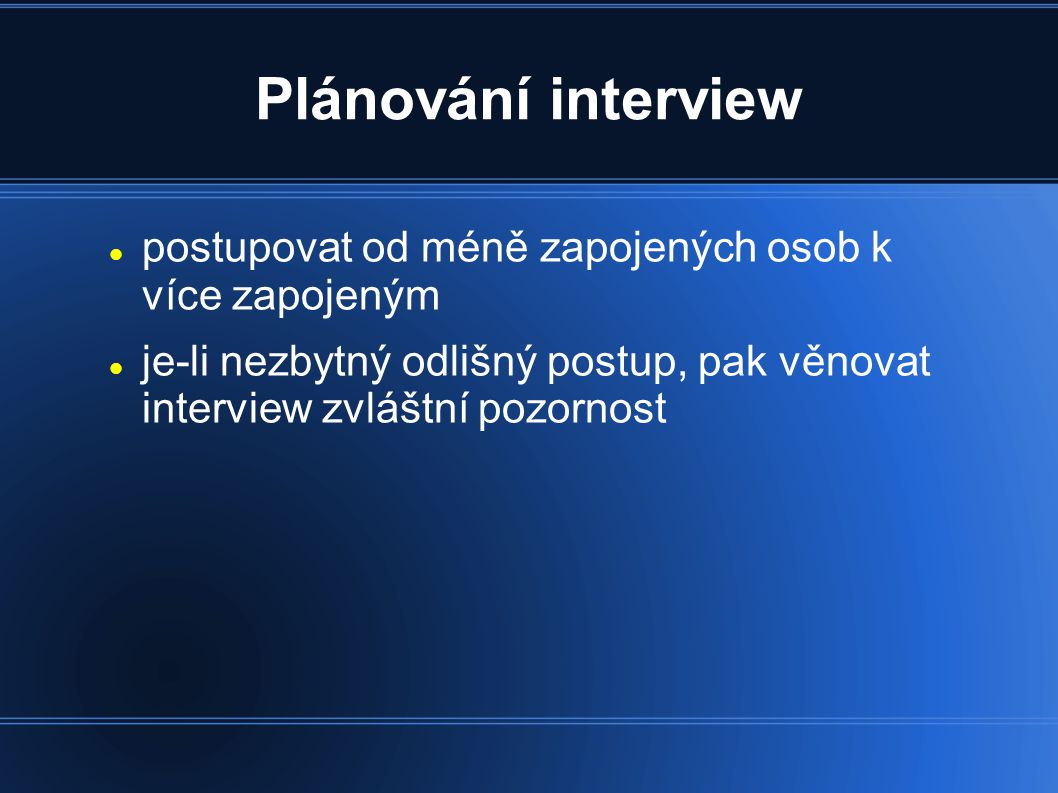 Plánování interview postupovat od méně zapojených osob k více zapojeným je-li nezbytný odlišný postup, pak věnovat interview zvláštní pozornost