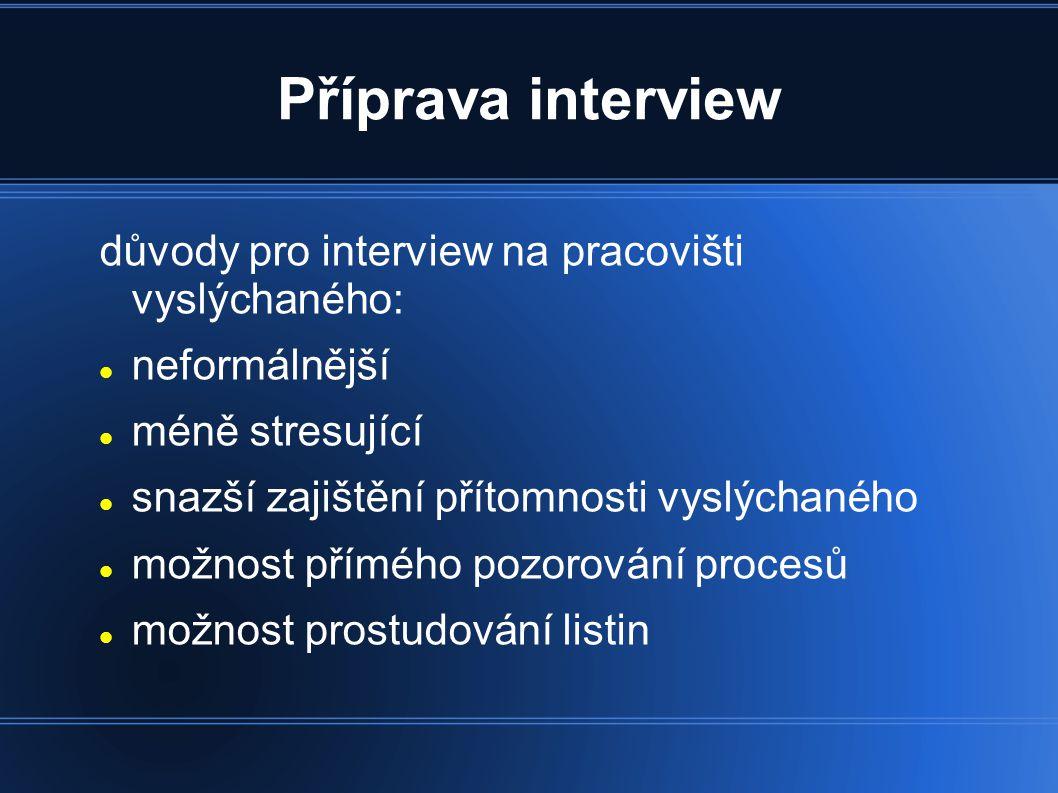 Příprava interview důvody pro interview na pracovišti vyslýchaného: neformálnější méně stresující snazší zajištění přítomnosti vyslýchaného možnost přímého pozorování procesů možnost prostudování listin