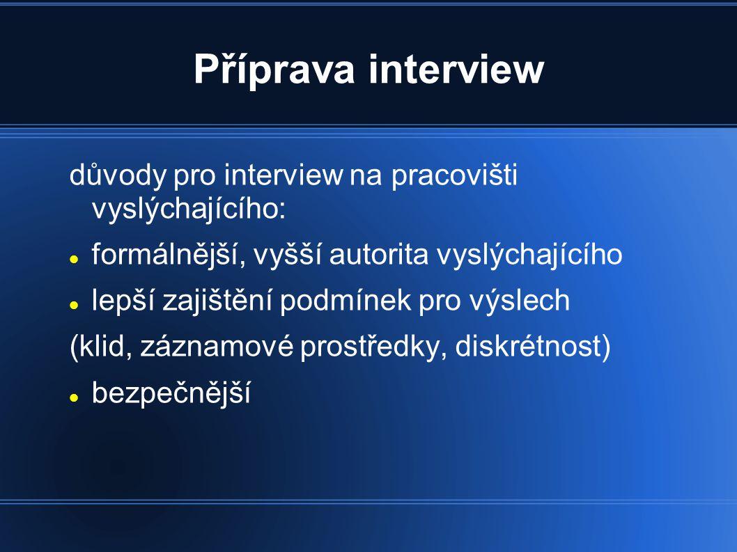 Příprava interview důvody pro interview na pracovišti vyslýchajícího: formálnější, vyšší autorita vyslýchajícího lepší zajištění podmínek pro výslech (klid, záznamové prostředky, diskrétnost) bezpečnější