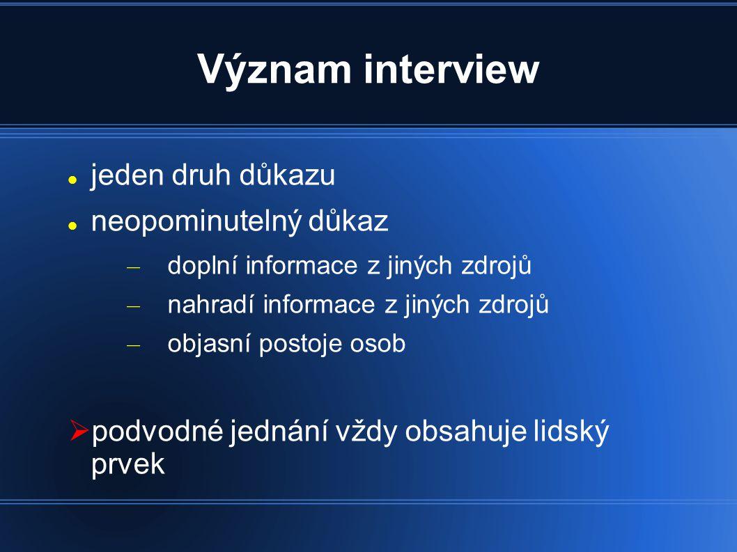 Význam interview jeden druh důkazu neopominutelný důkaz – doplní informace z jiných zdrojů – nahradí informace z jiných zdrojů – objasní postoje osob  podvodné jednání vždy obsahuje lidský prvek