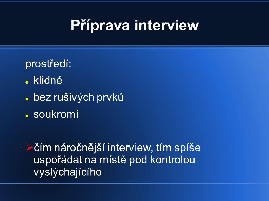 Příprava interview prostředí: klidné bez rušivých prvků soukromí  čím náročnější interview, tím spíše uspořádat na místě pod kontrolou vyslýchajícího