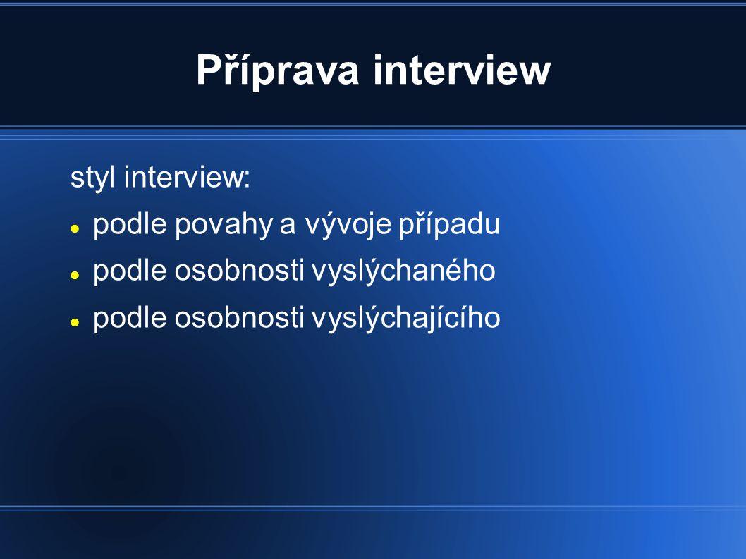 Příprava interview styl interview: podle povahy a vývoje případu podle osobnosti vyslýchaného podle osobnosti vyslýchajícího