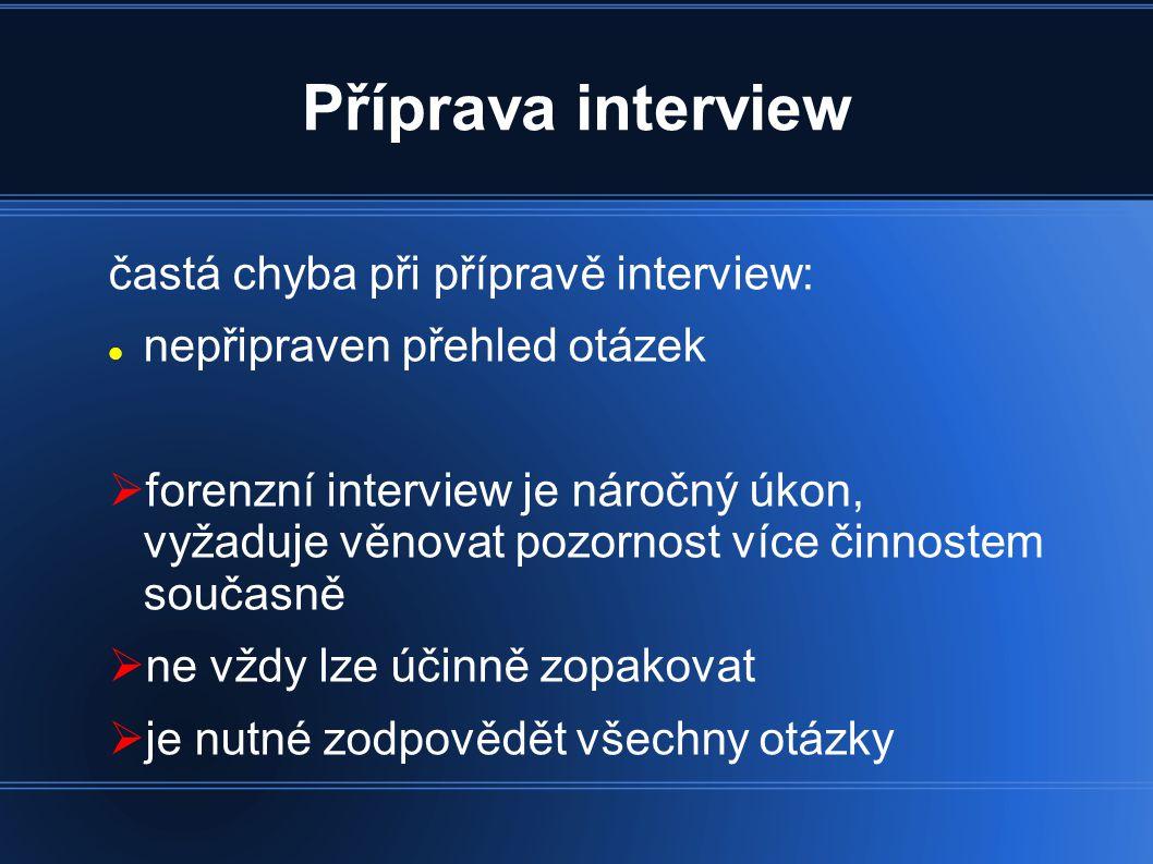 Příprava interview častá chyba při přípravě interview: nepřipraven přehled otázek  forenzní interview je náročný úkon, vyžaduje věnovat pozornost více činnostem současně  ne vždy lze účinně zopakovat  je nutné zodpovědět všechny otázky