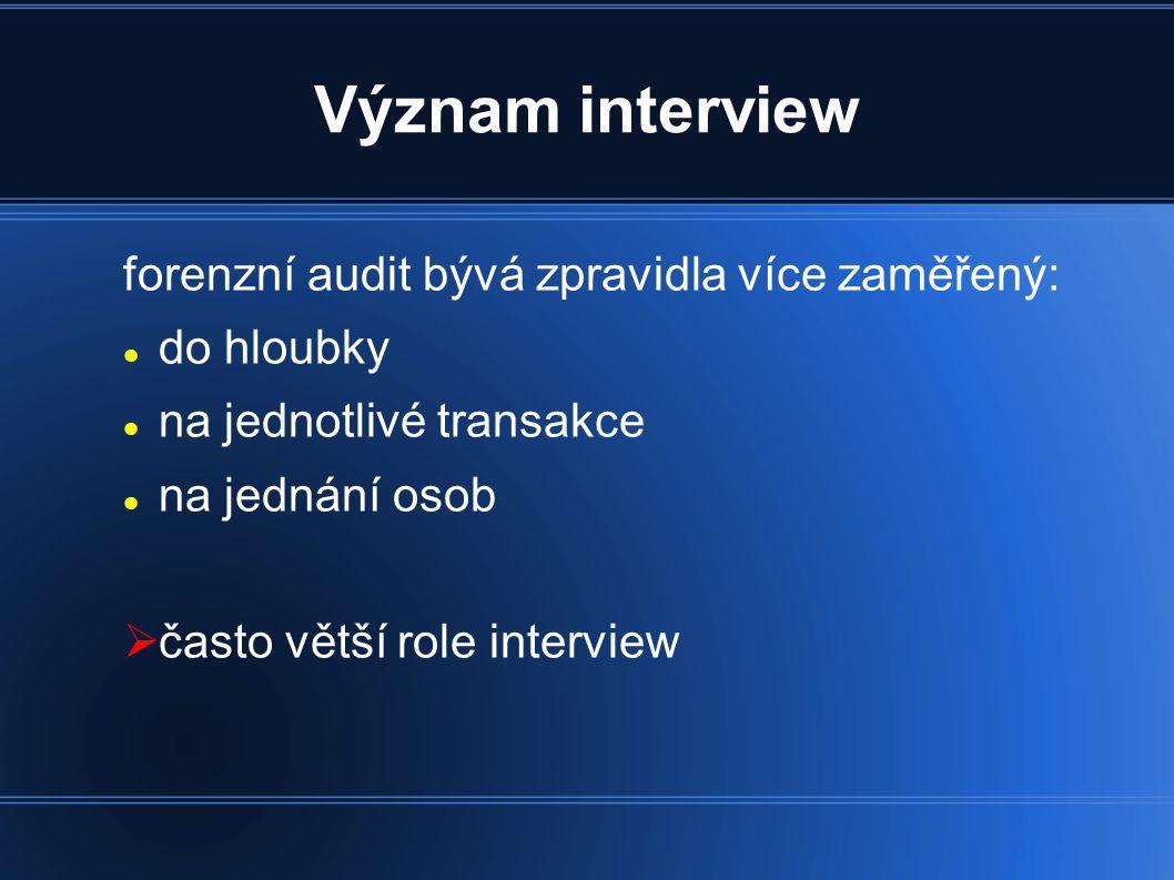 Význam interview forenzní audit bývá zpravidla více zaměřený: do hloubky na jednotlivé transakce na jednání osob  často větší role interview