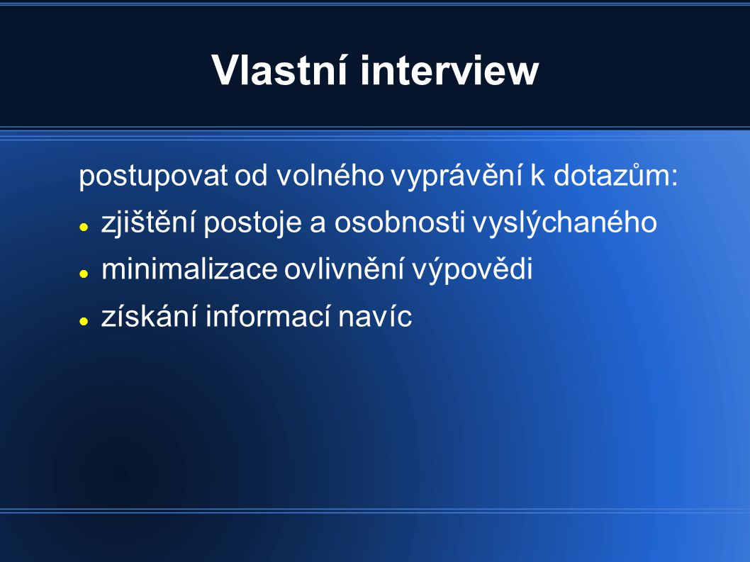 Vlastní interview postupovat od volného vyprávění k dotazům: zjištění postoje a osobnosti vyslýchaného minimalizace ovlivnění výpovědi získání informací navíc