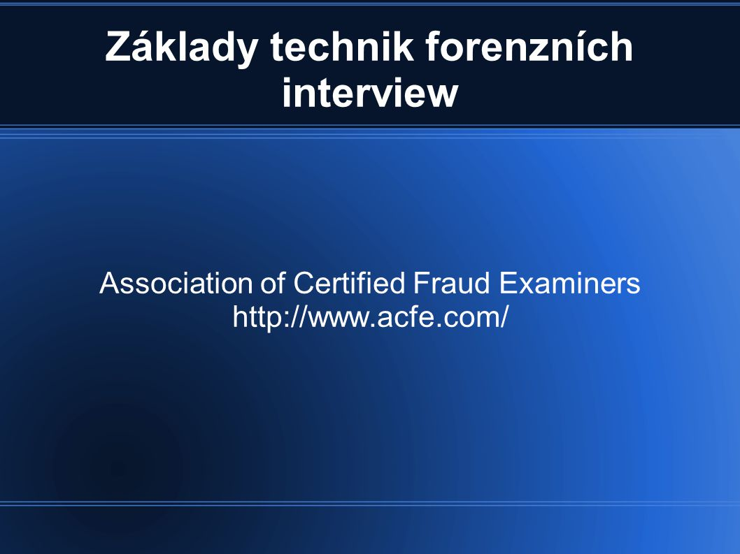 Základy technik forenzních interview Association of Certified Fraud Examiners http://www.acfe.com/