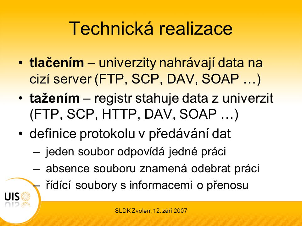 SLDK Zvolen, 12. září 2007 Technická realizace tlačením – univerzity nahrávají data na cizí server (FTP, SCP, DAV, SOAP …) tažením – registr stahuje d