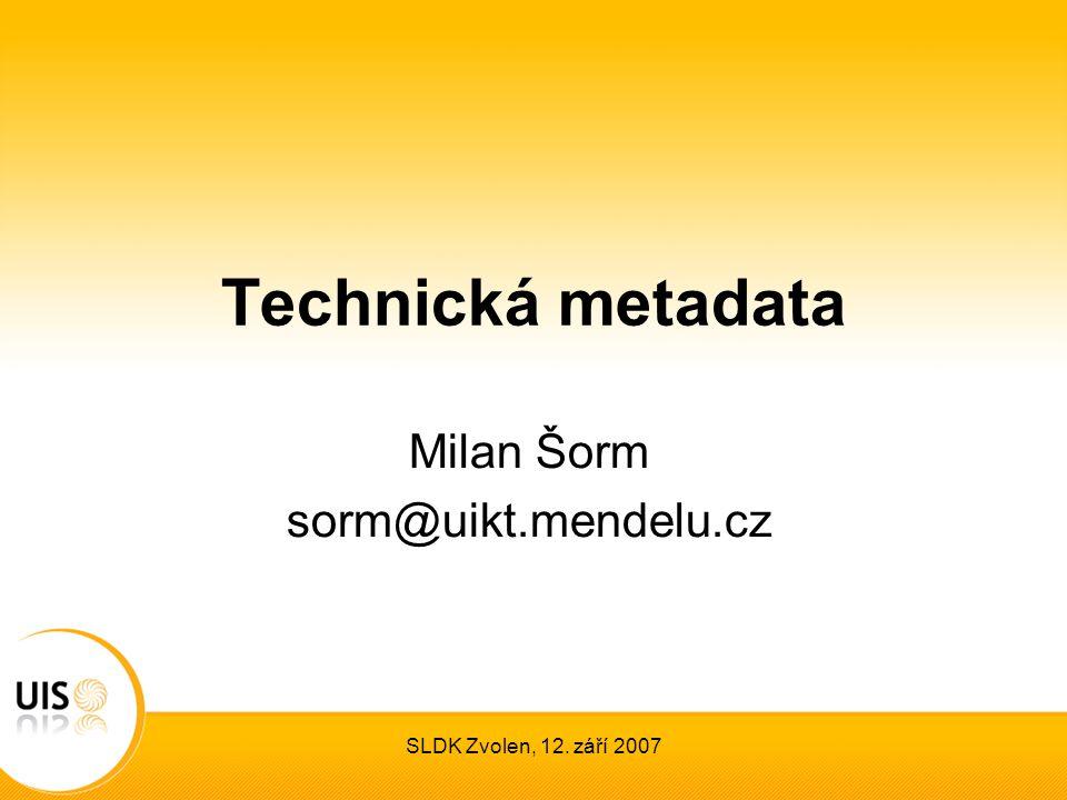 SLDK Zvolen, 12. září 2007 Technická metadata Milan Šorm sorm@uikt.mendelu.cz