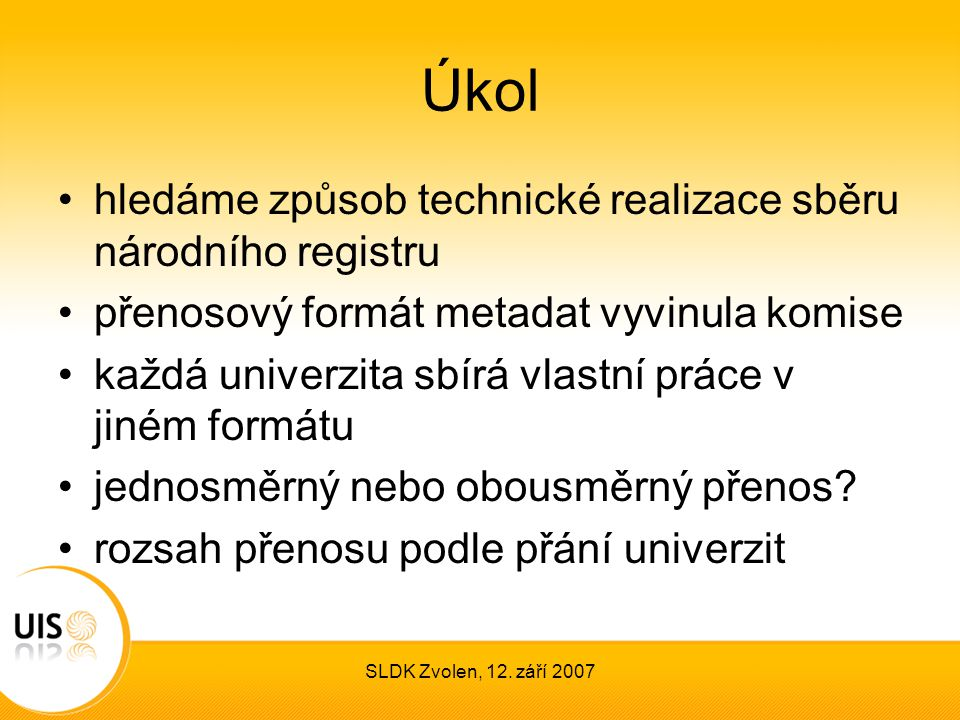SLDK Zvolen, 12. září 2007 Úkol hledáme způsob technické realizace sběru národního registru přenosový formát metadat vyvinula komise každá univerzita