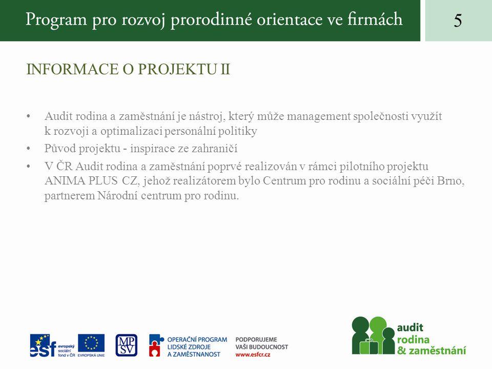 INFORMACE O PROJEKTU II Audit rodina a zaměstnání je nástroj, který může management společnosti využít k rozvoji a optimalizaci personální politiky Původ projektu - inspirace ze zahraničí V ČR Audit rodina a zaměstnání poprvé realizován v rámci pilotního projektu ANIMA PLUS CZ, jehož realizátorem bylo Centrum pro rodinu a sociální péči Brno, partnerem Národní centrum pro rodinu.