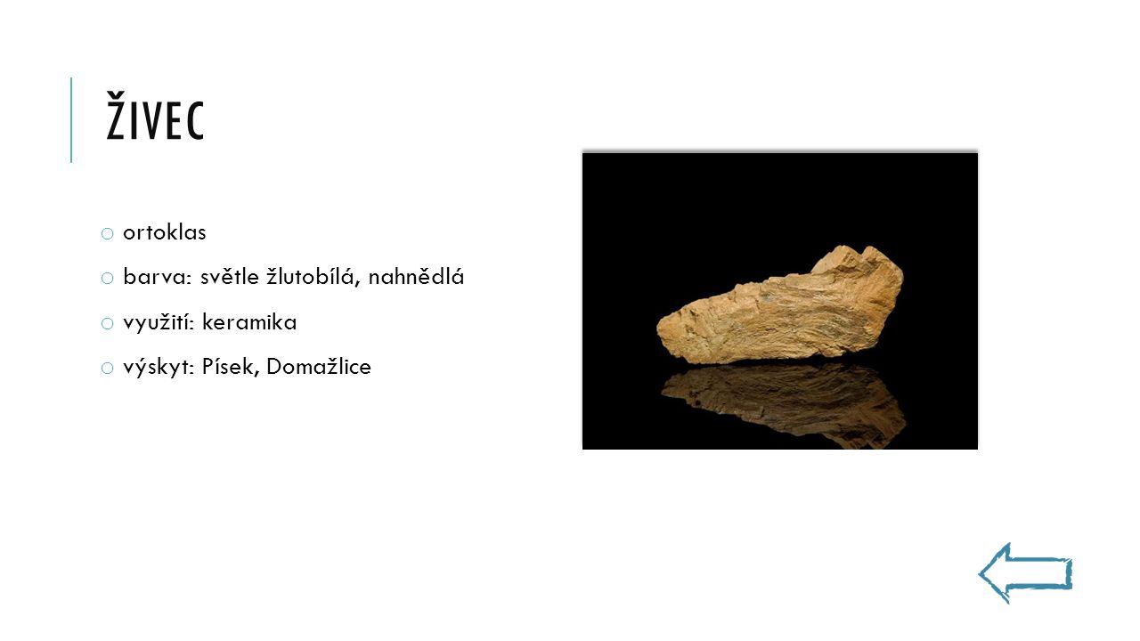 ŽIVEC o ortoklas o barva: světle žlutobílá, nahnědlá o využití: keramika o výskyt: Písek, Domažlice