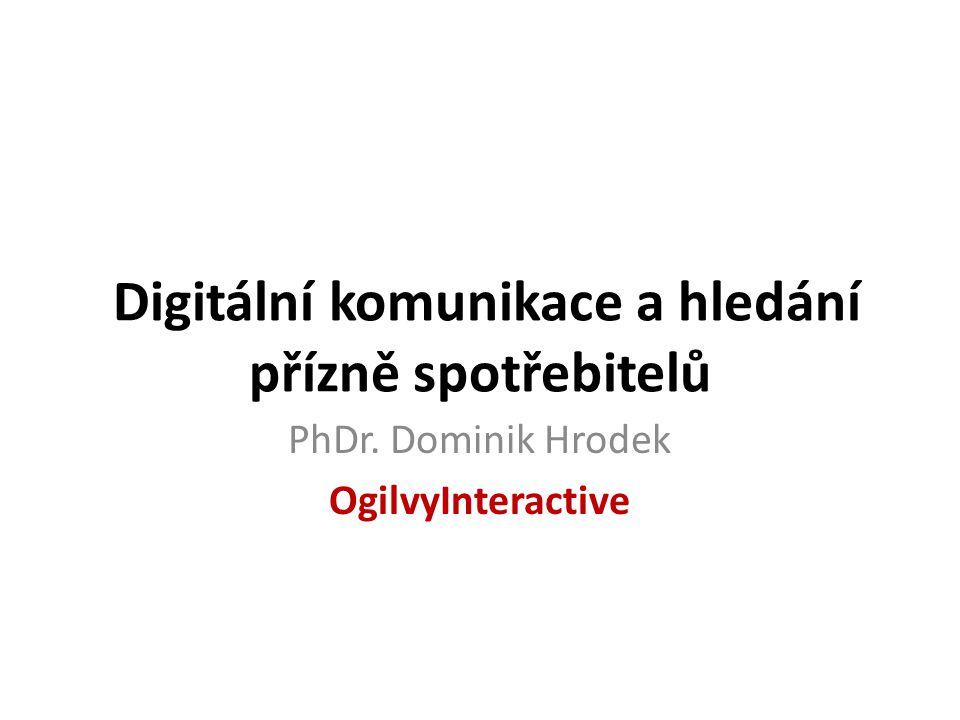 PhDr. Dominik Hrodek OgilvyInteractive Digitální komunikace a hledání přízně spotřebitelů