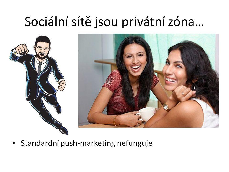 Standardní push-marketing nefunguje Sociální sítě jsou privátní zóna…