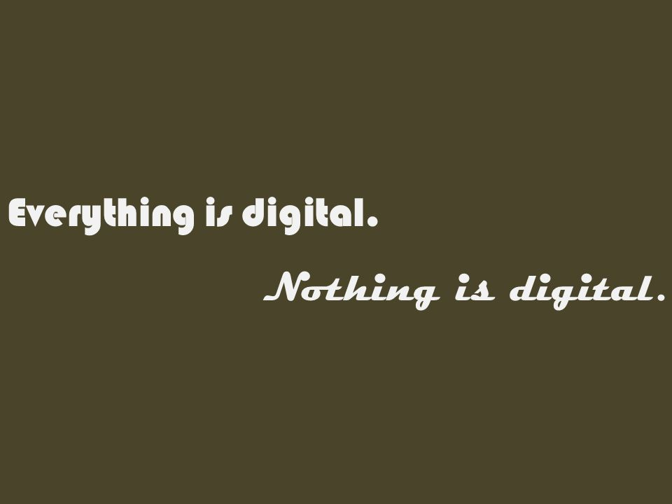 Everything is digital. Nothing is digital.