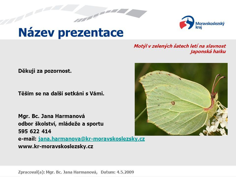 Název prezentace Zpracoval(a): Mgr. Bc. Jana Harmanová, Datum: 4.5.2009 Motýl v zelených šatech letí na slavnost japonská haiku Děkuji za pozornost. T