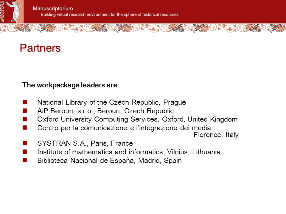 Partners The workpackage leaders are: National Library of the Czech Republic, Prague AiP Beroun, s r.o., Beroun, Czech Republic Oxford University Computing Services, Oxford, United Kingdom Centro per la comunicazione e l'integrazione dei media, Florence, Italy SYSTRAN S.A., Paris, France Institute of mathematics and informatics, Vilnius, Lithuania Biblioteca Nacional de España, Madrid, Spain