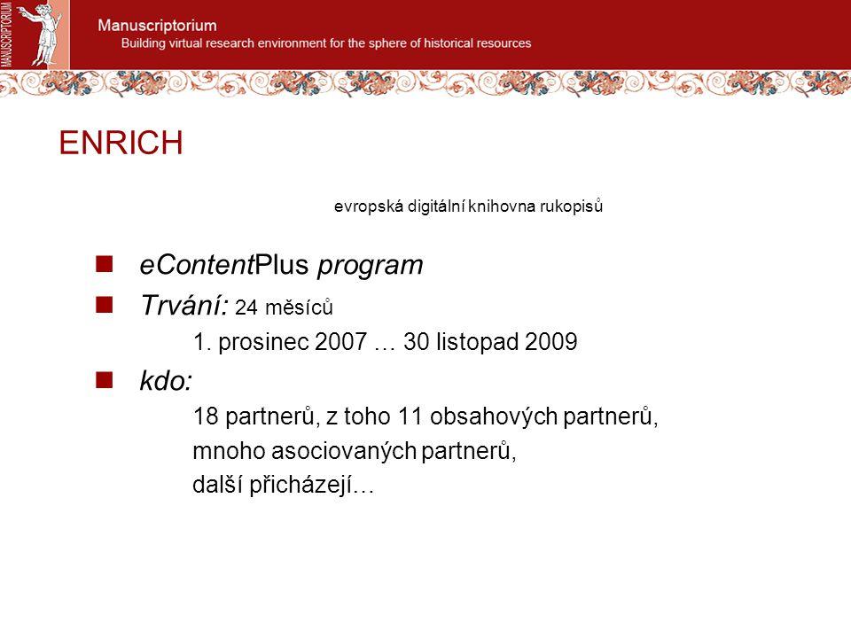 ENRICH evropská digitální knihovna rukopisů eContentPlus program Trvání: 24 měsíců 1. prosinec 2007 … 30 listopad 2009 kdo: 18 partnerů, z toho 11 obs