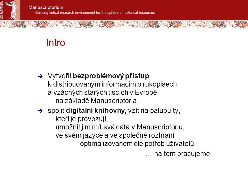 Základní platforma pro realizaci záměru Manuscriptorium největší digitální knihovna rukopisů v Evropě  2 800+ digitalizovaných dokumentů  100 000++ záznamů  1.000.000+ digitalizovaných stran  celkem nyní 70 obsahových partnerů z ČR, z Evropy, ze světa