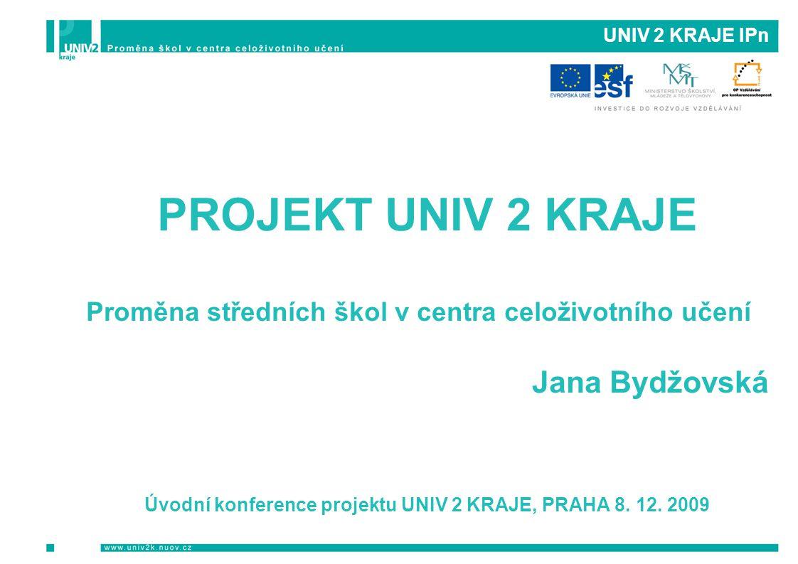 UNIV 2 KRAJE IPn PROJEKT UNIV 2 KRAJE Proměna středních škol v centra celoživotního učení Jana Bydžovská Úvodní konference projektu UNIV 2 KRAJE, PRAH