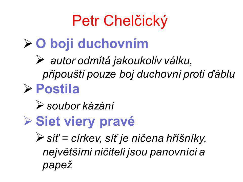 Petr Chelčický  O boji duchovním  autor odmítá jakoukoliv válku, připouští pouze boj duchovní proti ďáblu  Postila  soubor kázání  Siet viery pravé  síť = církev, síť je ničena hříšníky, největšími ničiteli jsou panovníci a papež