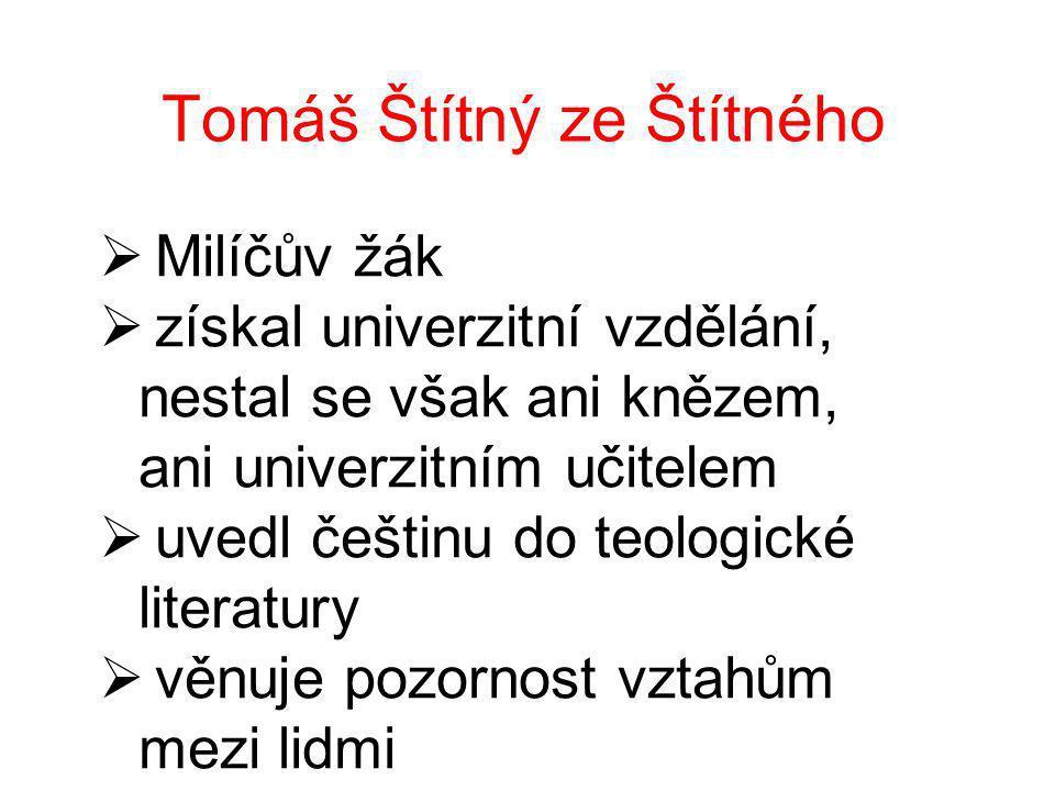 Tomáš Štítný ze Štítného  Milíčův žák  získal univerzitní vzdělání, nestal se však ani knězem, ani univerzitním učitelem  uvedl češtinu do teologické literatury  věnuje pozornost vztahům mezi lidmi