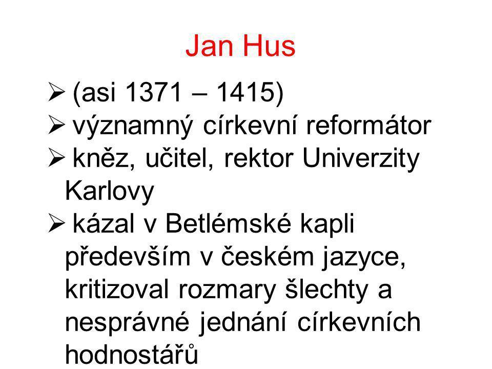 Jan Hus  (asi 1371 – 1415)  významný církevní reformátor  kněz, učitel, rektor Univerzity Karlovy  kázal v Betlémské kapli především v českém jazyce, kritizoval rozmary šlechty a nesprávné jednání církevních hodnostářů