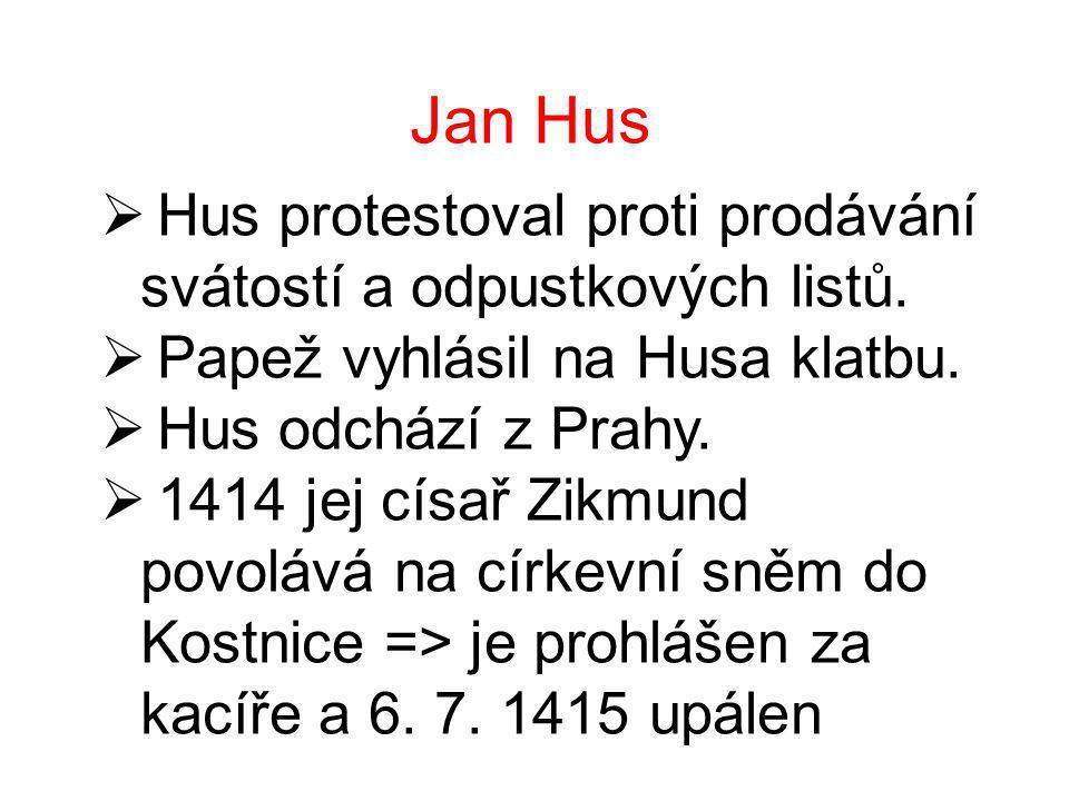 Jan Hus  Hus protestoval proti prodávání svátostí a odpustkových listů.  Papež vyhlásil na Husa klatbu.  Hus odchází z Prahy.  1414 jej císař Zikm