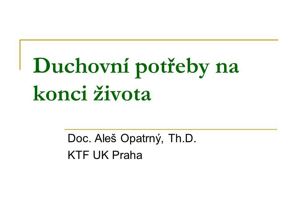 Duchovní potřeby na konci života Doc. Aleš Opatrný, Th.D. KTF UK Praha