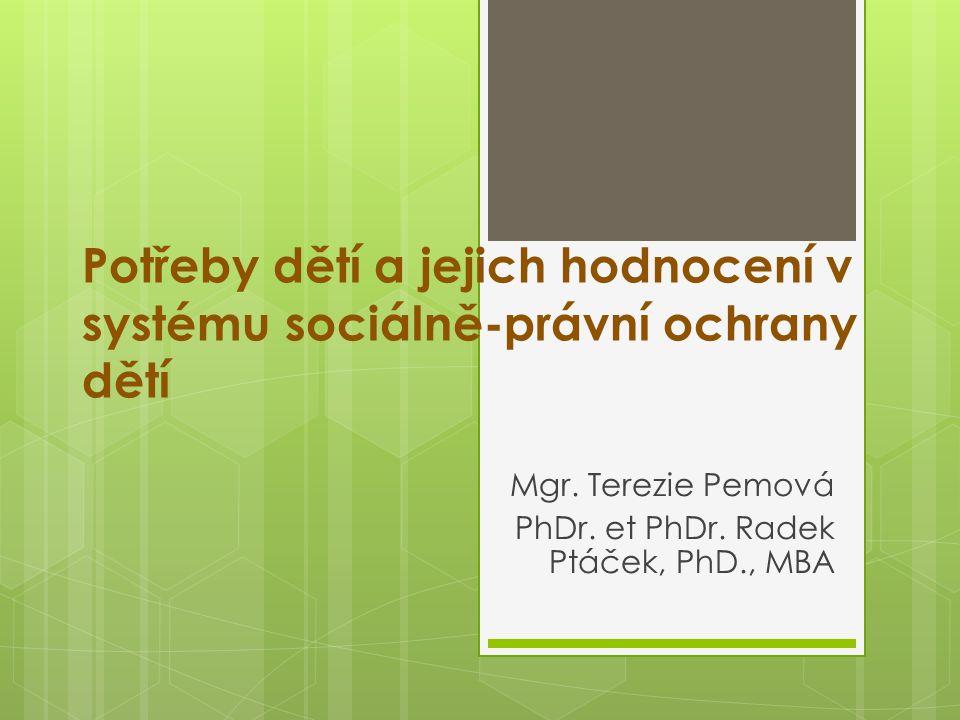 Potřeby dětí a jejich hodnocení v systému sociálně-právní ochrany dětí Mgr. Terezie Pemová PhDr. et PhDr. Radek Ptáček, PhD., MBA