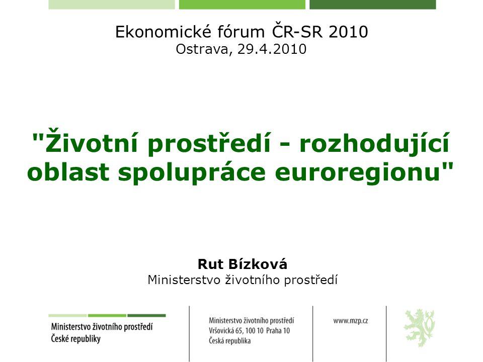 Životní prostředí - rozhodující oblast spolupráce euroregionu Ekonomické fórum ČR-SR 2010 Ostrava, 29.4.2010 Rut Bízková Ministerstvo životního prostředí