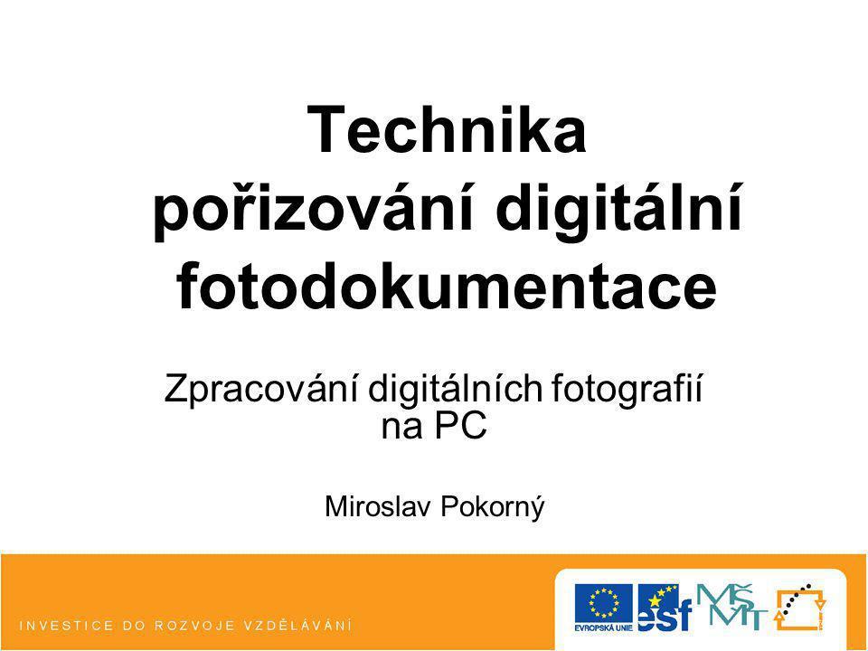 Technika pořizování digitální fotodokumentace Zpracování digitálních fotografií na PC Miroslav Pokorný