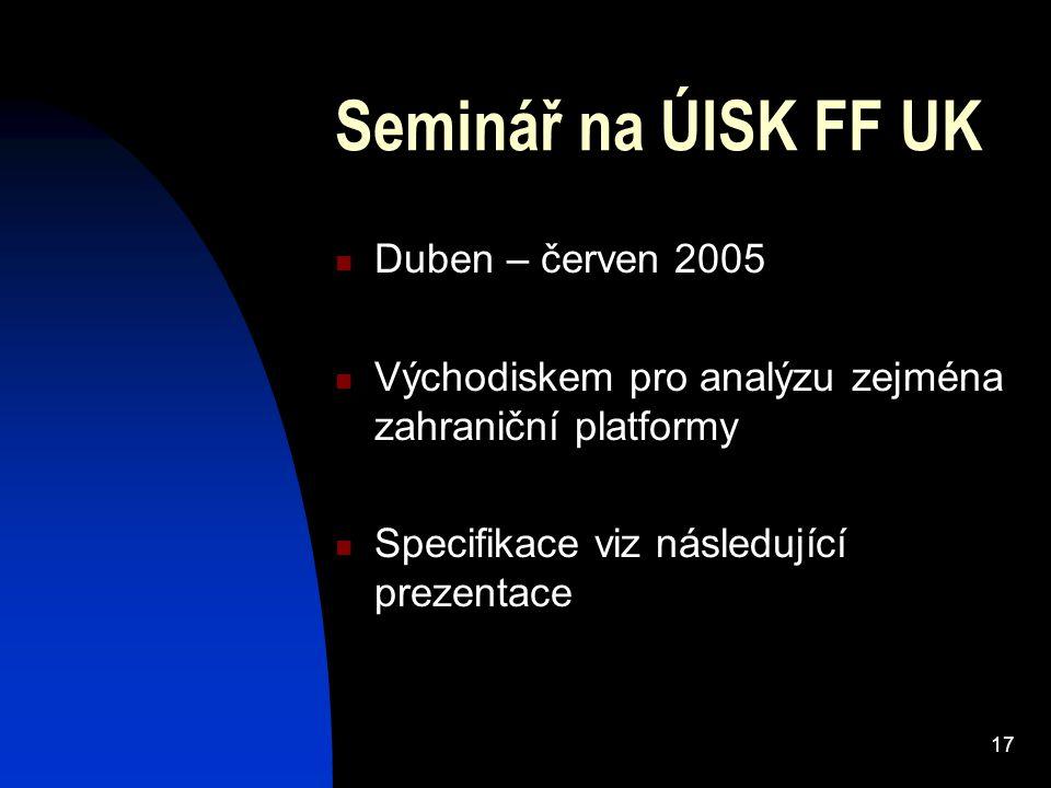17 Seminář na ÚISK FF UK Duben – červen 2005 Východiskem pro analýzu zejména zahraniční platformy Specifikace viz následující prezentace