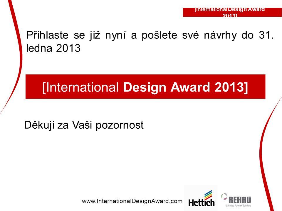Přihlaste se již nyní a pošlete své návrhy do 31. ledna 2013 Děkuji za Vaši pozornost [International Design Award 2013] www.InternationalDesignAward.c