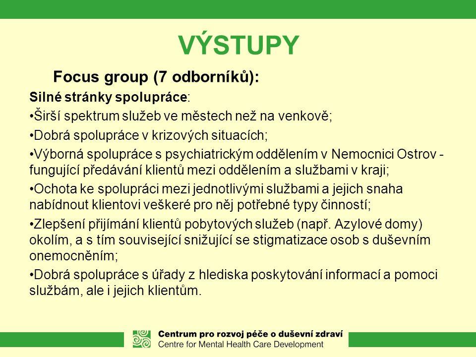 VÝSTUPY Focus group (7 odborníků): Silné stránky spolupráce: Širší spektrum služeb ve městech než na venkově; Dobrá spolupráce v krizových situacích; Výborná spolupráce s psychiatrickým oddělením v Nemocnici Ostrov - fungující předávání klientů mezi oddělením a službami v kraji; Ochota ke spolupráci mezi jednotlivými službami a jejich snaha nabídnout klientovi veškeré pro něj potřebné typy činností; Zlepšení přijímání klientů pobytových služeb (např.