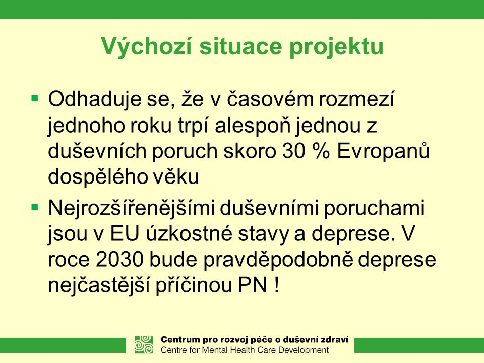 Výchozí situace projektu  Odhaduje se, že v časovém rozmezí jednoho roku trpí alespoň jednou z duševních poruch skoro 30 % Evropanů dospělého věku  Nejrozšířenějšími duševními poruchami jsou v EU úzkostné stavy a deprese.
