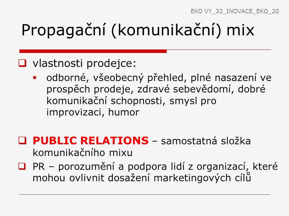 Propagační (komunikační) mix  vlastnosti prodejce:  odborné, všeobecný přehled, plné nasazení ve prospěch prodeje, zdravé sebevědomí, dobré komunikační schopnosti, smysl pro improvizaci, humor  PUBLIC RELATIONS – samostatná složka komunikačního mixu  PR – porozumění a podpora lidí z organizací, které mohou ovlivnit dosažení marketingových cílů EKO VY_32_INOVACE_EKO_20