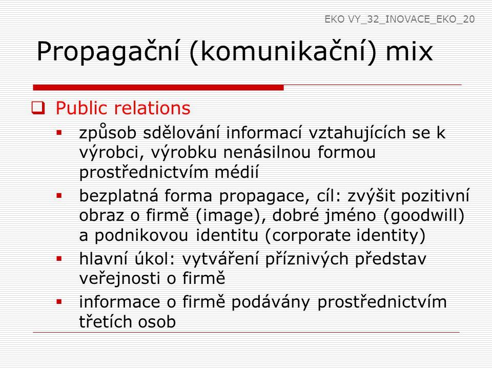 Propagační (komunikační) mix  Public relations  způsob sdělování informací vztahujících se k výrobci, výrobku nenásilnou formou prostřednictvím médií  bezplatná forma propagace, cíl: zvýšit pozitivní obraz o firmě (image), dobré jméno (goodwill) a podnikovou identitu (corporate identity)  hlavní úkol: vytváření příznivých představ veřejnosti o firmě  informace o firmě podávány prostřednictvím třetích osob EKO VY_32_INOVACE_EKO_20