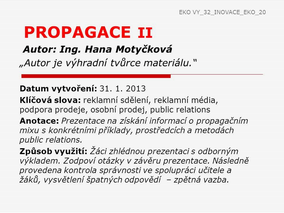 Propagační (komunikační) mix  REKLAMNÍ SDĚLENÍ  poutavost, nápaditost, účelnost, důvěryhodnost  styl reklamního sdělení: pohoda, fantazie, romantika, dobrodružství, domov, hudba, animace, posudek (svědectví), osobnost jako symbol  úspěšnost reklamy- ve správný okamžik upoutá pozornost EKO VY_32_INOVACE_EKO_20