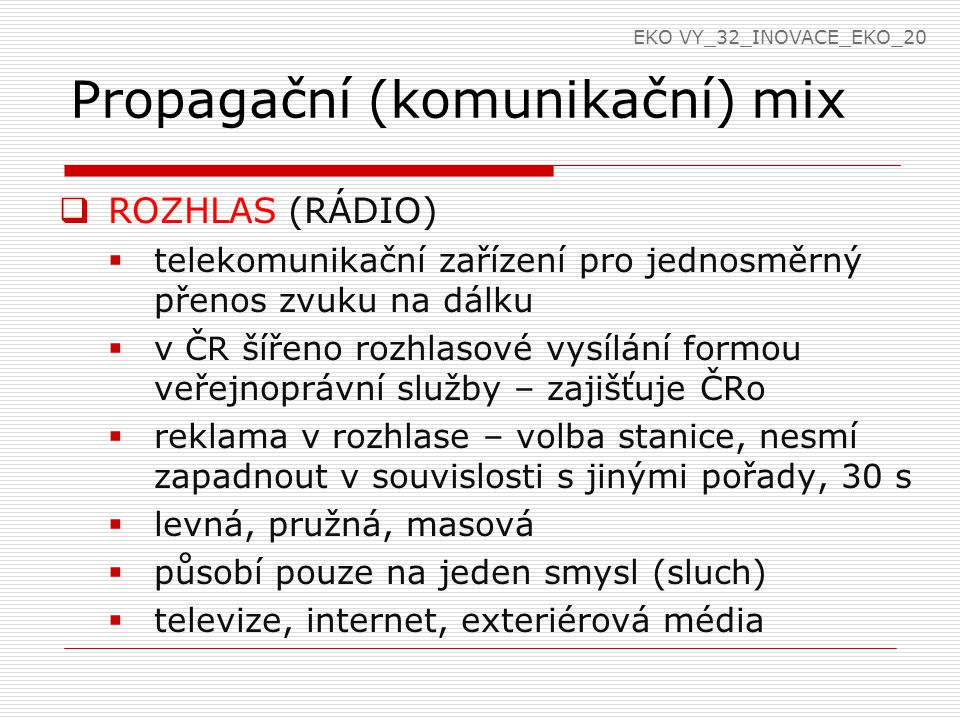Propagační (komunikační) mix  ROZHLAS (RÁDIO)  telekomunikační zařízení pro jednosměrný přenos zvuku na dálku  v ČR šířeno rozhlasové vysílání formou veřejnoprávní služby – zajišťuje ČRo  reklama v rozhlase – volba stanice, nesmí zapadnout v souvislosti s jinými pořady, 30 s  levná, pružná, masová  působí pouze na jeden smysl (sluch)  televize, internet, exteriérová média EKO VY_32_INOVACE_EKO_20