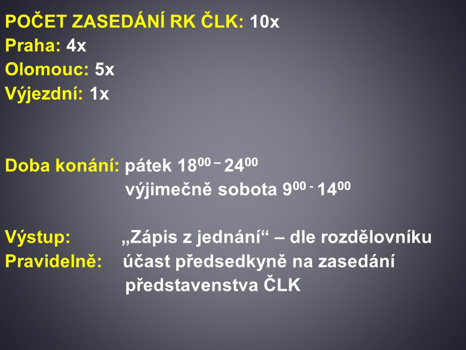 """POČET ZASEDÁNÍ RK ČLK: 10x Praha: 4x Olomouc: 5x Výjezdní: 1x Doba konání: pátek 18 00 – 24 00 výjimečně sobota 9 00 - 14 00 Výstup: """"Zápis z jednání – dle rozdělovníku Pravidelně: účast předsedkyně na zasedání představenstva ČLK"""