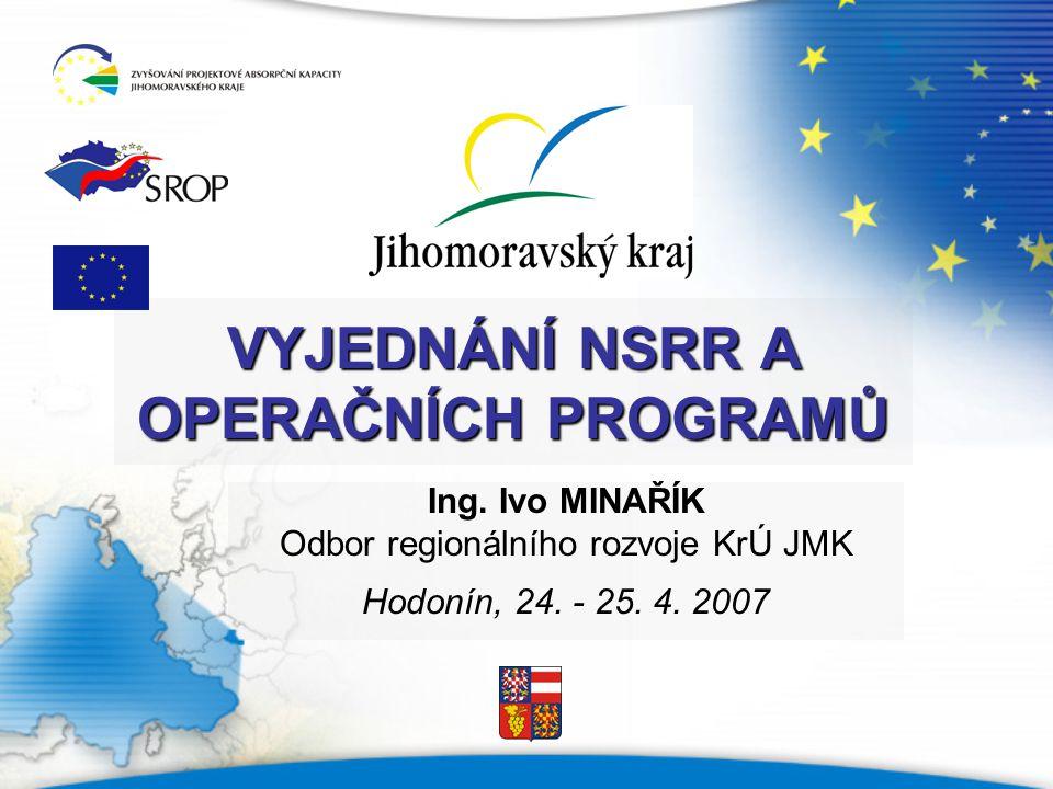 VYJEDNÁNÍ NSRR A OPERAČNÍCH PROGRAMŮ Ing. Ivo MINAŘÍK Odbor regionálního rozvoje KrÚ JMK Hodonín, 24. - 25. 4. 2007
