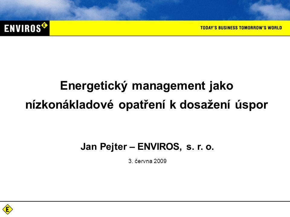 Energetický management jako nízkonákladové opatření k dosažení úspor Jan Pejter – ENVIROS, s. r. o. 3. června 2009