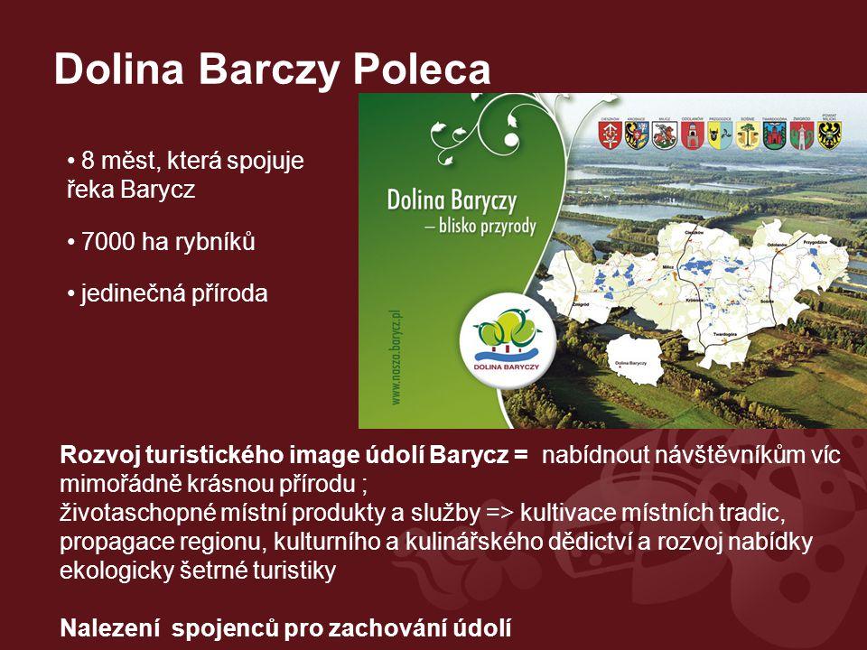 Dolina Barczy Poleca Rozvoj turistického image údolí Barycz = nabídnout návštěvníkům víc mimořádně krásnou přírodu ; životaschopné místní produkty a služby => kultivace místních tradic, propagace regionu, kulturního a kulinářského dědictví a rozvoj nabídky ekologicky šetrné turistiky Nalezení spojenců pro zachování údolí 8 měst, která spojuje řeka Barycz 7000 ha rybníků jedinečná příroda