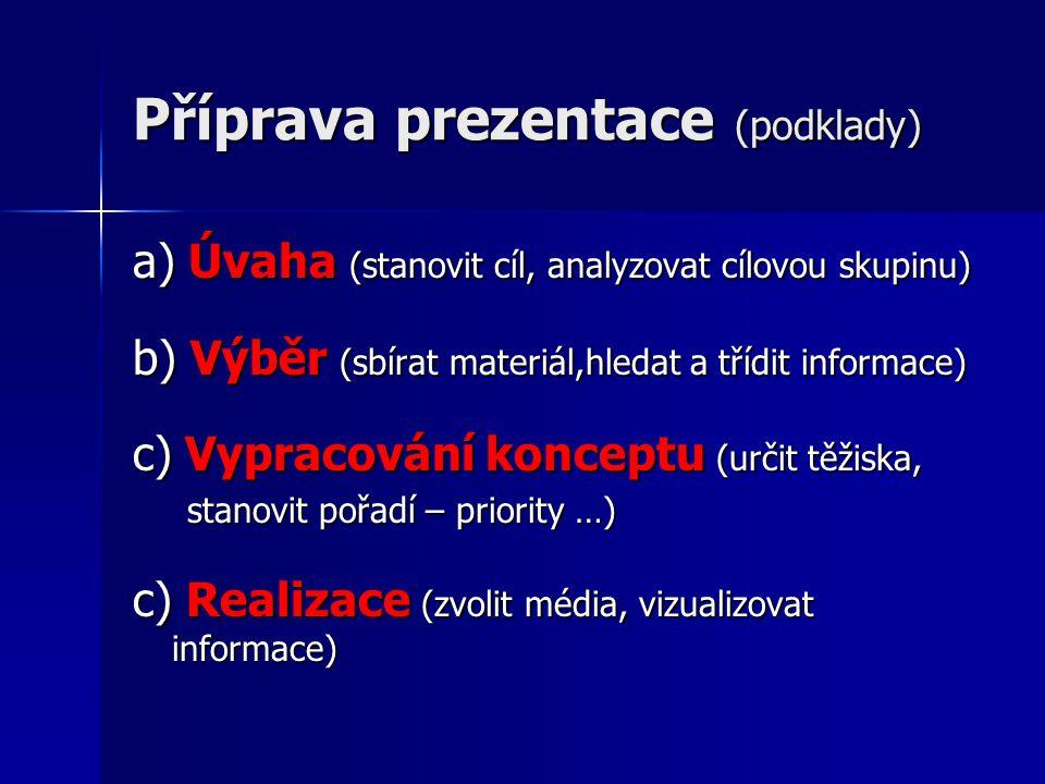 Příprava prezentace (podklady) a) Úvaha (stanovit cíl, analyzovat cílovou skupinu) b) Výběr (sbírat materiál,hledat a třídit informace) c) Vypracování konceptu (určit těžiska, stanovit pořadí – priority …) stanovit pořadí – priority …) c) Realizace (zvolit média, vizualizovat informace)