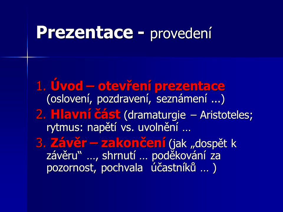 Prezentace - provedení 1. Úvod – otevření prezentace (oslovení, pozdravení, seznámení...) 2. Hlavní část (dramaturgie – Aristoteles; rytmus: napětí vs