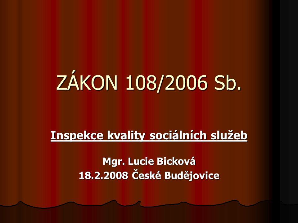 ZÁKON 108/2006 Sb. Inspekce kvality sociálních služeb Mgr. Lucie Bicková 18.2.2008 České Budějovice